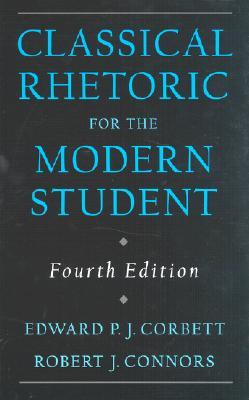 Classical Rhetoric for the Modern Student By Corbett, Edward P. J./ Connors, Robert J.